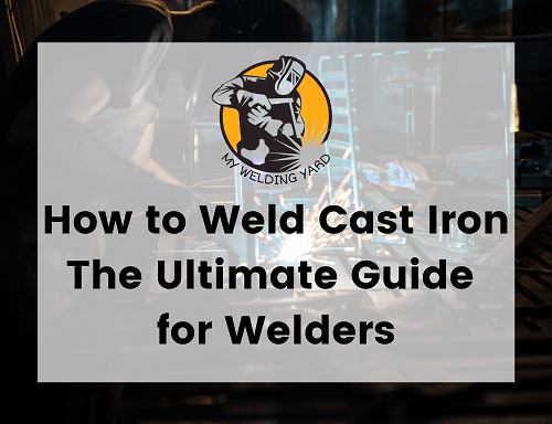 How to Weld Cast Iron - The Ultimate Guide for Welders