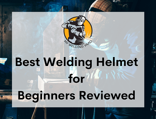 Best Welding Helmet for Beginners Reviewed 2021