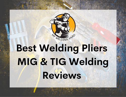 Best Welding Pliers for MIG & TIG Welding Reviews 2021