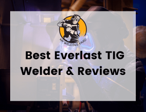 My Guide on Best Everlast TIG Welder & Reviews 2021