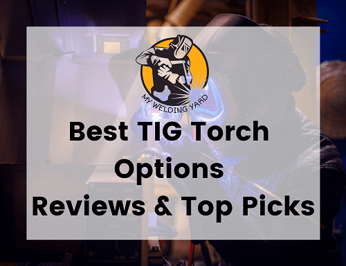 Best TIG Torch Options for 2021 - Reviews & Top Picks