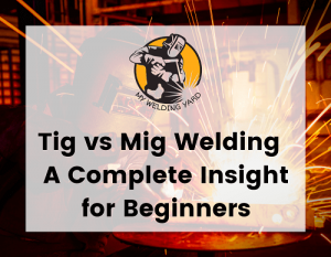 Tig vs Mig Welding – A Complete Insight for Beginners