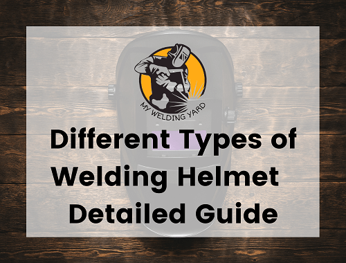 Different Types of Welding Helmet - Detailed Guide